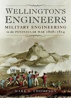 Wellington'S Engineers: Military Engineering In The Peninsular War 1808-1814