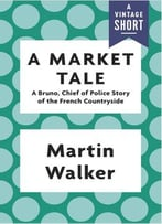 A Market Tale: A Bruno, Chief Of Police Story Of The French Countryside