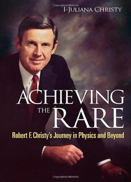Achieving The Rare: Robert F Christy'S Journey In Physics And Beyond