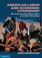 American Labor And Economic Citizenship: New Capitalism From World War I To The Great Depression