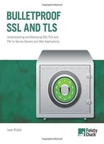 Bulletproof Ssl And Tls: Understanding And Deploying Ssl/Tls And Pki To Secure Servers And Web Applications