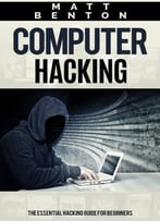Computer Hacking: The Essential Hacking Guide For Beginners