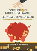 Corruption, Good Governance And Economic Development : Contemporary Analysis And Case Studies