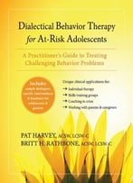 Dialectical Behavior Therapy For At-Risk Adolescents: A Practitioner'S Guide To Treating Challenging Behavior Problems