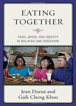 Eating Together: Food, Space, And Identity In Malaysia And Singapore