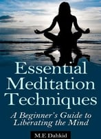 Essential Meditation Techniques: A Beginner'S Guide To Liberating The Mind