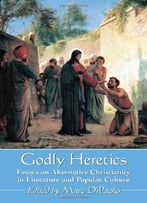 Godly Heretics: Essays On Alternative Christianity In Literature And Popular Culture