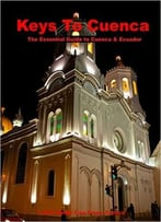 Keys To Cuenca, Ecuador: The Essential Guide To Cuenca In Words And Pictures