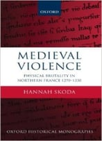 Medieval Violence: Physical Brutality In Northern France, 1270-1330