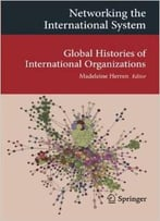 Networking The International System: Global Histories Of International Organizations