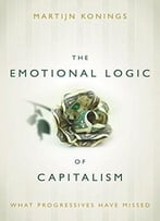 The Emotional Logic Of Capitalism: What Progressives Have Missed