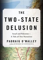 The Two-State Delusion: Israel And Palestine–A Tale Of Two Narratives