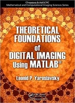 Theoretical Foundations Of Digital Imaging Using Matlab