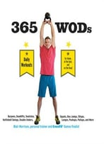 365 Wods: Burpees, Deadlifts, Snatches, Squats, Box Jumps, Kettlebell Swings, Double Unders, Lunges, Pushups, Pullups, And More