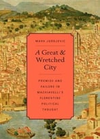 A Great And Wretched City: Promise And Failure In Machiavelli'S Florentine Political Thought