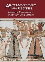 Archaeology And The Senses: Human Experience, Memory, And Affect