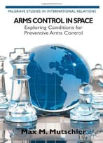 Arms Control In Space: Exploring Conditions For Preventive Arms Control By Max M. Mutschler