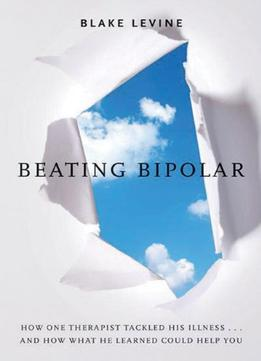 Beating Bipolar: How One Therapist Tackled His Illness . . . And How What He Learned Could Help You!