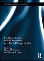 Bioethics, Public Moral Argument, And Social Responsibility