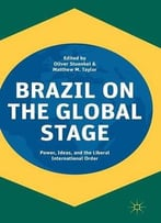 Brazil On The Global Stage: Power, Ideas, And The Liberal International Order