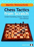 Chess Tactics From Scratch: Understanding Chess Tactics, 2nd Edition