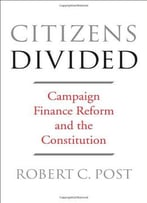 Citizens Divided: Campaign Finance Reform And The Constitution