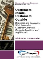 Customers Inside, Customers Outside: Designing And Succeeding With Enterprise Customer-Centricity Concepts, Practices…