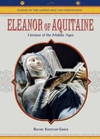 Eleanor Of Aquitaine: Heroine Of The Middle Ages (Makers Of The Middle Ages And Renaissance) By Rachel A. Koestler-Grack