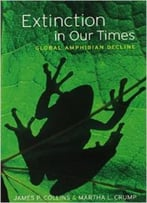 Extinction In Our Times: Global Amphibian Decline By Martha L. Crump