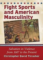 Fight Sports And American Masculinity: Salvation In Violence From 1607 To The Present