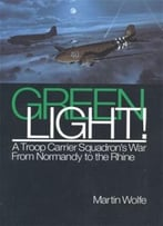 Green Light!: A Troop Carrier Squadron'S War From Normandy To The Rhine By Martin Wolfe