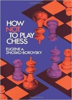How Not To Play Chess (Dover Chess) By Eugene A. Znosko-Borovsky
