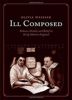 Ill Composed: Sickness, Gender, And Belief In Early Modern England