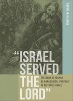 Israel Served The Lord: The Book Of Joshua As Paradoxical Portrait Of Faithful Israel