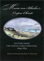 Maria Von Blucher'S Corpus Christi: Letters From The South Texas Frontier, 1849-1879