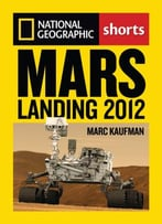 Mars Landing 2012: Inside The Nasa Curiosity Mission By Marc Kaufman