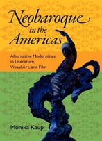 Neobaroque In The Americas: Alternative Modernities In Literature, Visual Art, And Film