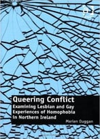 Queering Conflict: Examining Lesbian And Gay Experiences Of Homophobia In Northern Ireland