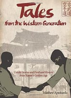 Tales From The Western Generation: Untold Stories And Firsthand History From Karate'S Golden Age
