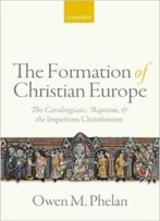 The Formation Of Christian Europe: The Carolingians, Baptism, And The Imperium Christianum