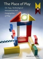 The Place Of Play: Toys And Digital Cultures (Mediamatters) By Maaike Lauwaert