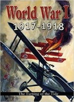 World War I: 1917-1918: The Turning Of The Tide (World War I: Remembering The Great War) By Robert Walker