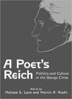 A Poet'S Reich: Politics And Culture In The George Circle By Melissa S. Lane