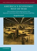 America'S Economic Way Of War: War And The Us Economy From The Spanish-American War To The Persian Gulf War