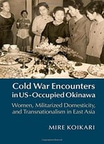 Cold War Encounters In Us-Occupied Okinawa: Women, Militarized Domesticity And Transnationalism In East Asia