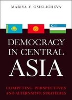Democracy In Central Asia: Competing Perspectives And Alternative Strategies