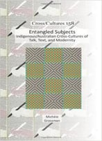 Entangled Subjects: Indigenous/Australian Cross-Cultures Of Talk, Text, And Modernity
