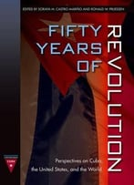 Fifty Years Of Revolution: Perspectives On Cuba, The United States And The World