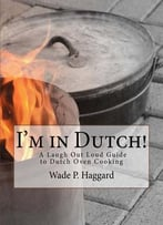 I'M In Dutch! A Laugh Out Loud Guide To Dutch Oven Cooking.