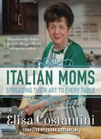 Italian Moms – Spreading Their Art To Every Table: Classic Homestyle Italian Recipes
